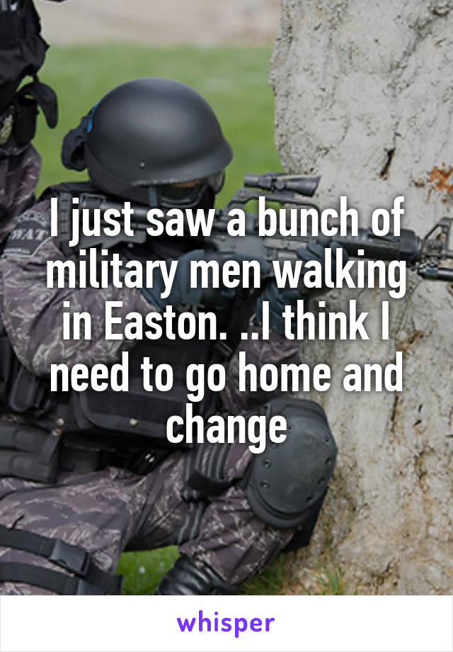 I just saw a bunch of military men walking in Easton. ..I think I need to go home and change