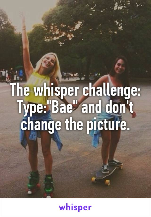 "The whisper challenge: Type:""Bae"" and don't change the picture."