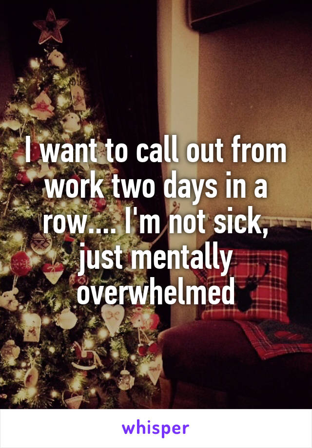 I want to call out from work two days in a row.... I'm not sick, just mentally overwhelmed