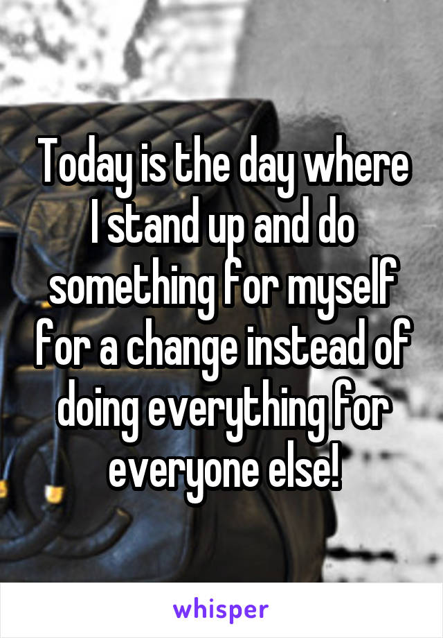 Today is the day where I stand up and do something for myself for a change instead of doing everything for everyone else!