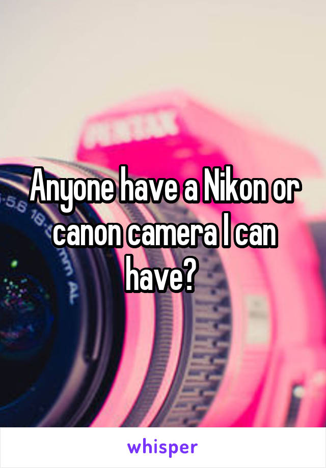Anyone have a Nikon or canon camera I can have?