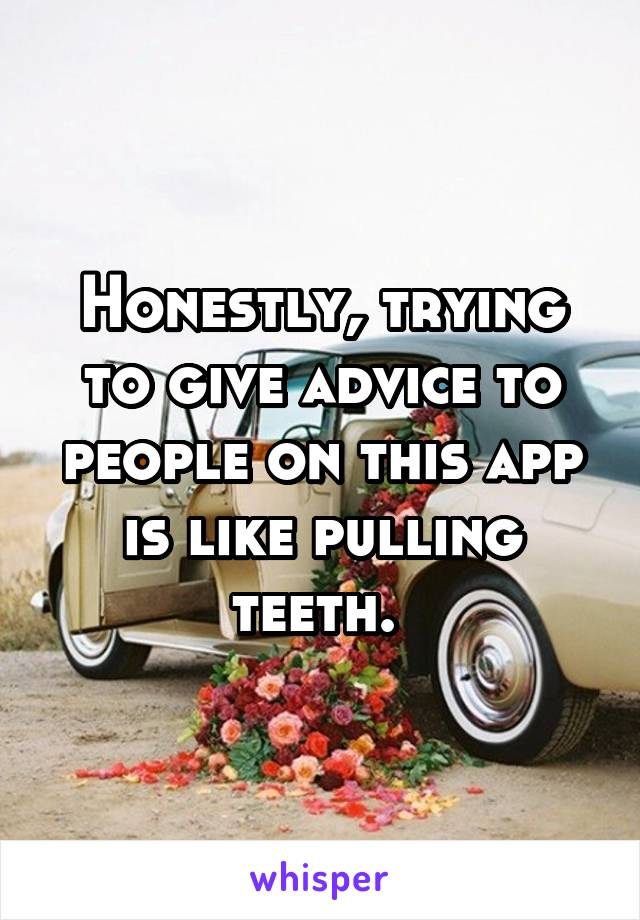 Honestly, trying to give advice to people on this app is like pulling teeth.