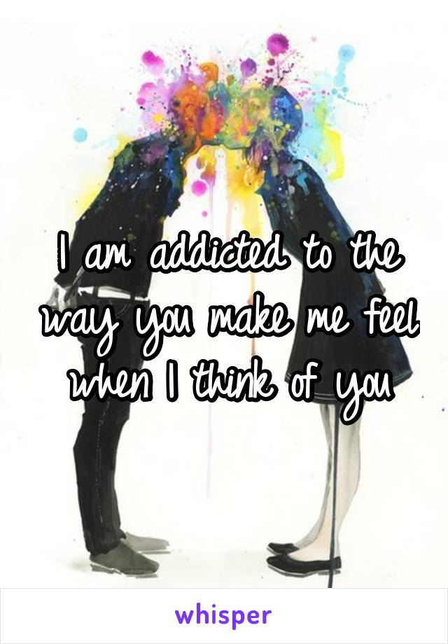I am addicted to the way you make me feel when I think of you