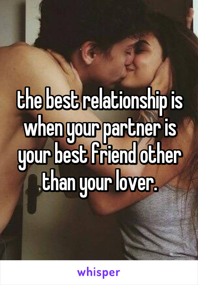 the best relationship is when your partner is your best friend other than your lover.