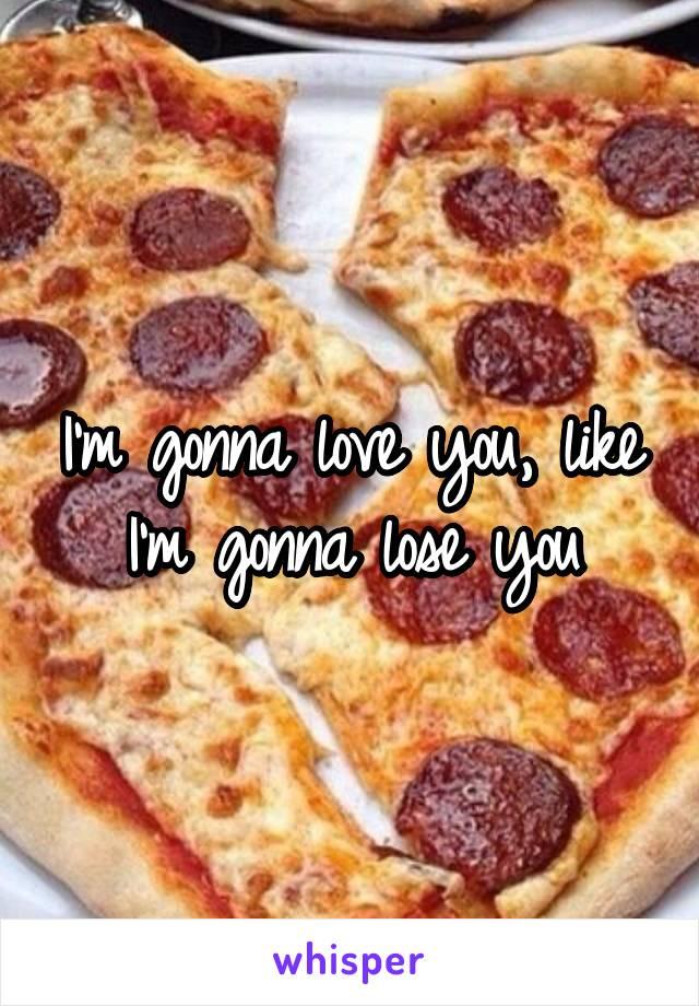I'm gonna love you, like I'm gonna lose you