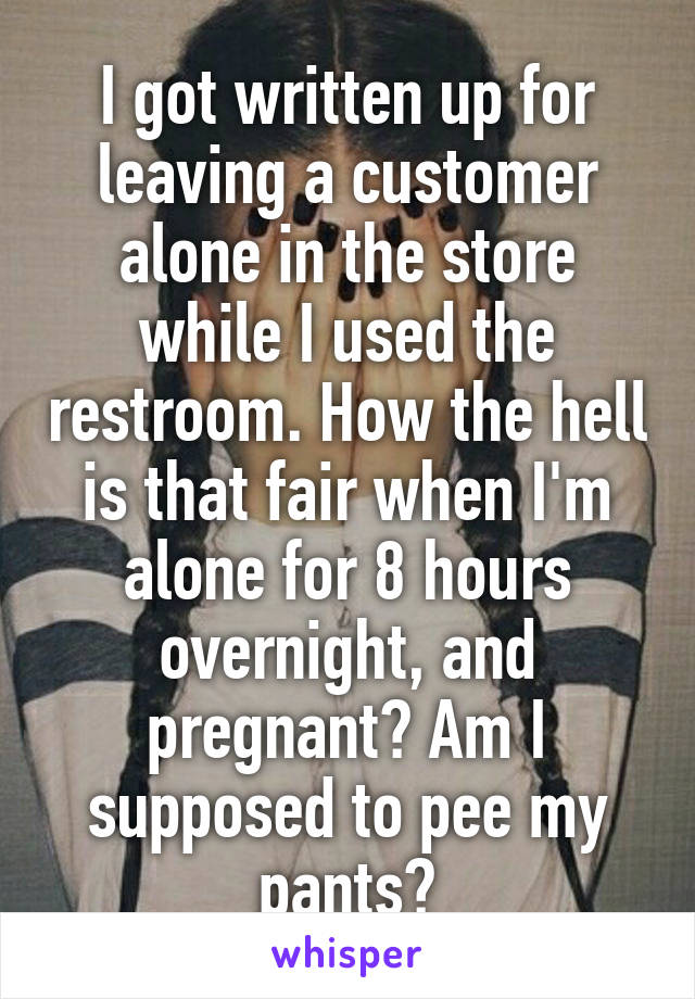 I got written up for leaving a customer alone in the store while I used the restroom. How the hell is that fair when I'm alone for 8 hours overnight, and pregnant? Am I supposed to pee my pants?