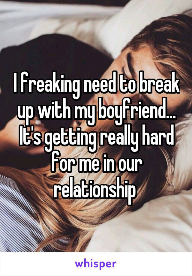 I freaking need to break up with my boyfriend... It's getting really hard for me in our relationship