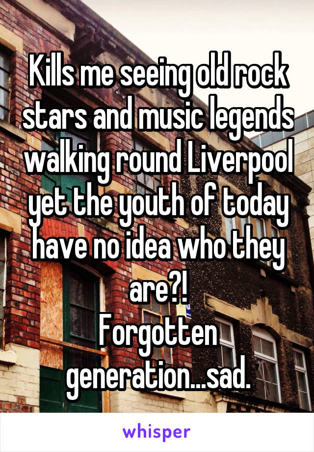 Kills me seeing old rock stars and music legends walking round Liverpool yet the youth of today have no idea who they are?! Forgotten generation...sad.