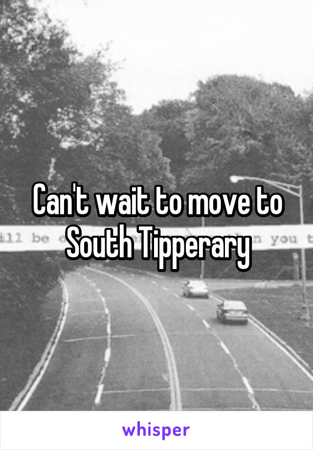 Can't wait to move to South Tipperary