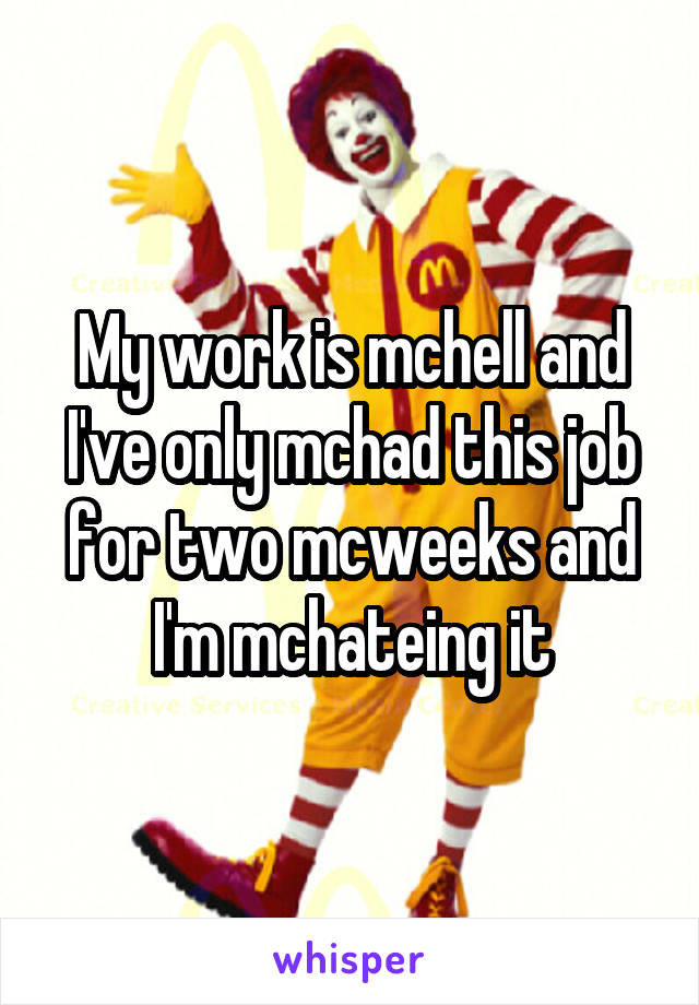My work is mchell and I've only mchad this job for two mcweeks and I'm mchateing it