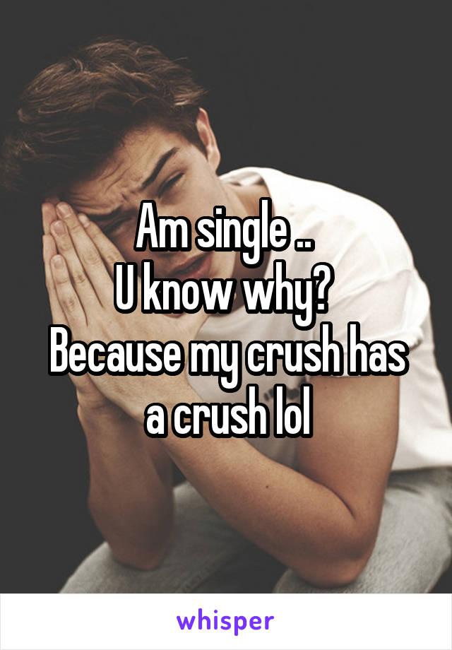 Am single ..  U know why?  Because my crush has a crush lol