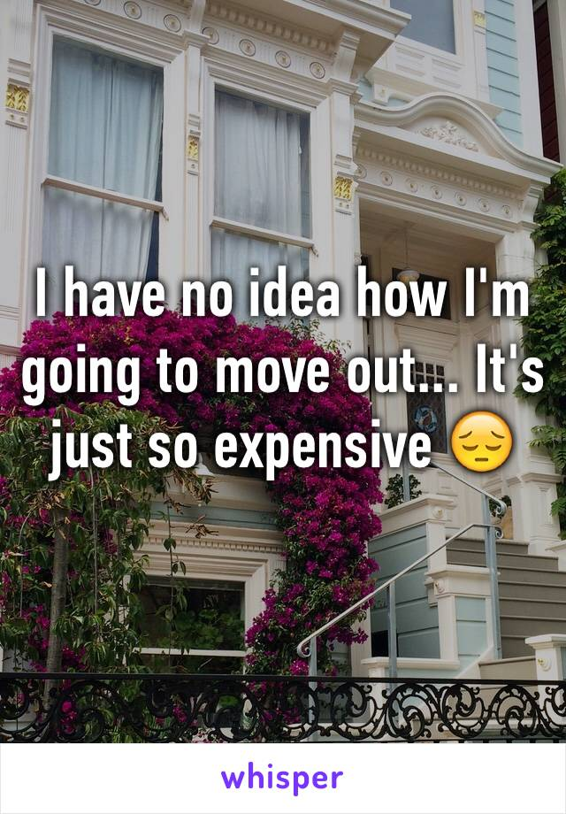I have no idea how I'm going to move out... It's just so expensive 😔