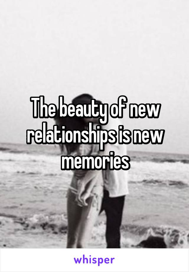 The beauty of new relationships is new memories