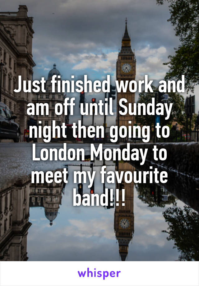 Just finished work and am off until Sunday night then going to London Monday to meet my favourite band!!!