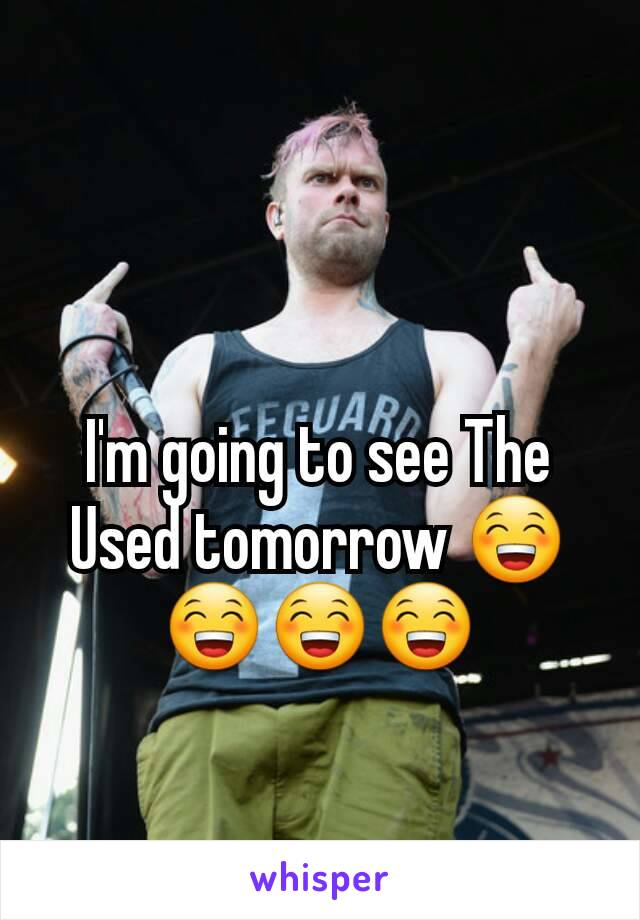 I'm going to see The Used tomorrow 😁😁😁😁