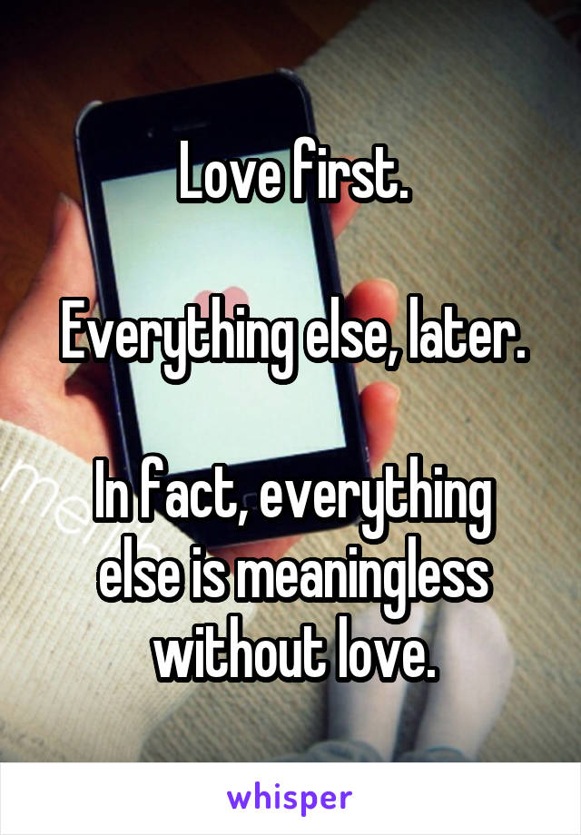 Love first.  Everything else, later.  In fact, everything else is meaningless without love.