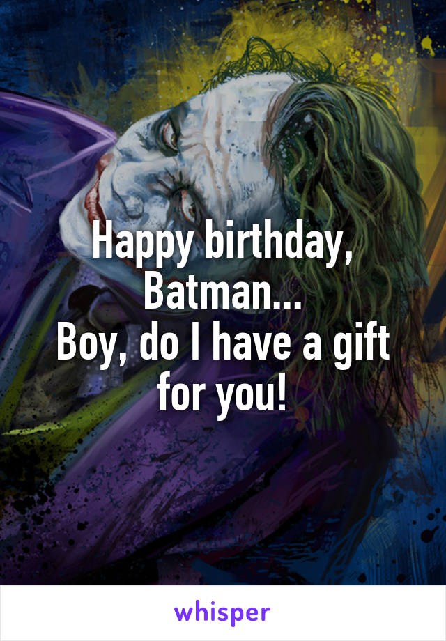 Happy birthday, Batman... Boy, do I have a gift for you!