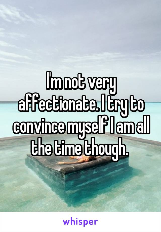 I'm not very affectionate. I try to convince myself I am all the time though.