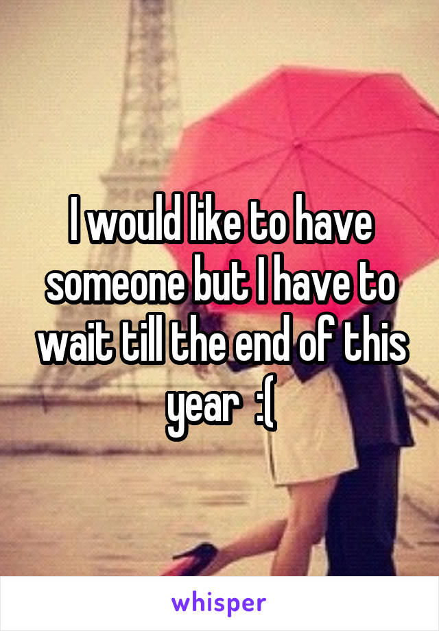 I would like to have someone but I have to wait till the end of this year  :(