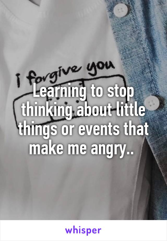 Learning to stop thinking about little things or events that make me angry..