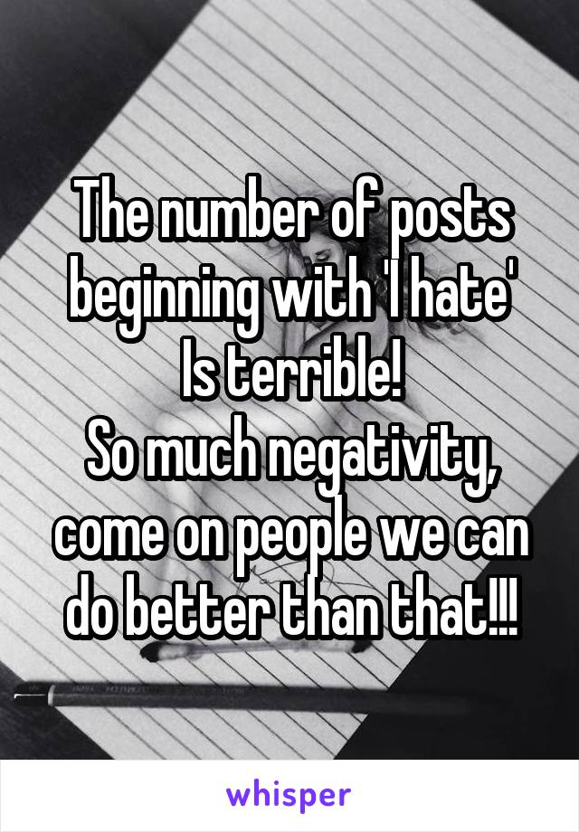 The number of posts beginning with 'I hate' Is terrible! So much negativity, come on people we can do better than that!!!