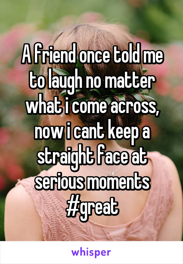 A friend once told me to laugh no matter what i come across, now i cant keep a straight face at serious moments #great