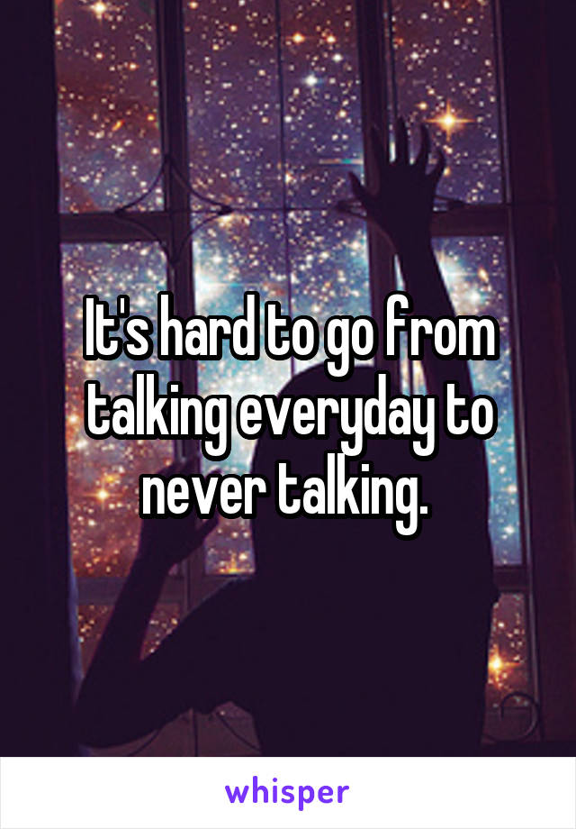 It's hard to go from talking everyday to never talking.