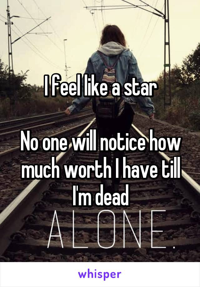 I feel like a star  No one will notice how much worth I have till I'm dead