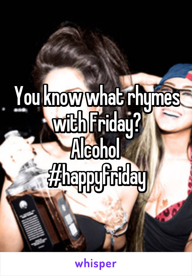 You know what rhymes with Friday? Alcohol  #happyfriday