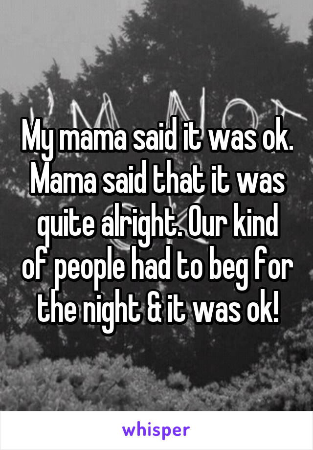My mama said it was ok. Mama said that it was quite alright. Our kind of people had to beg for the night & it was ok!