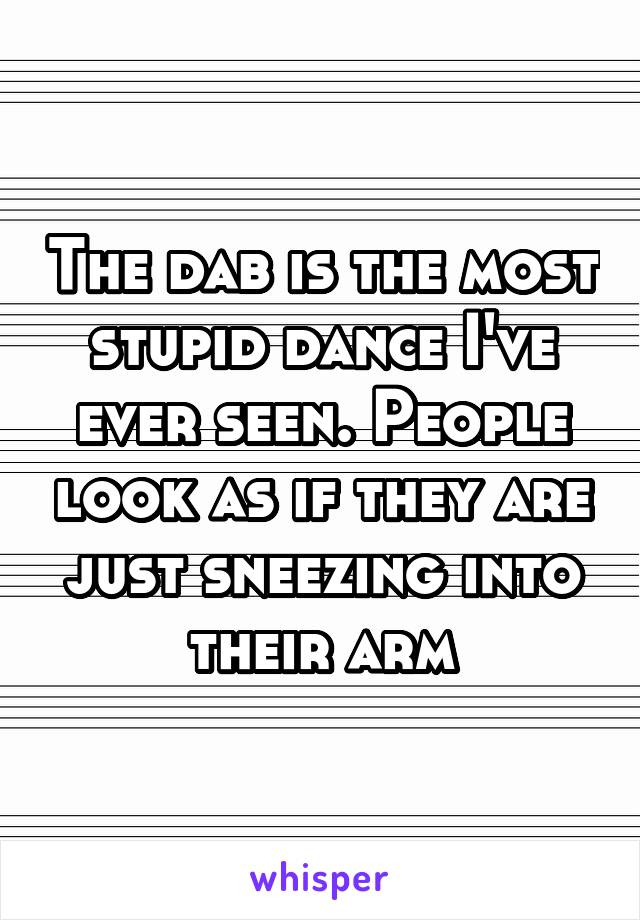 The dab is the most stupid dance I've ever seen. People look as if they are just sneezing into their arm