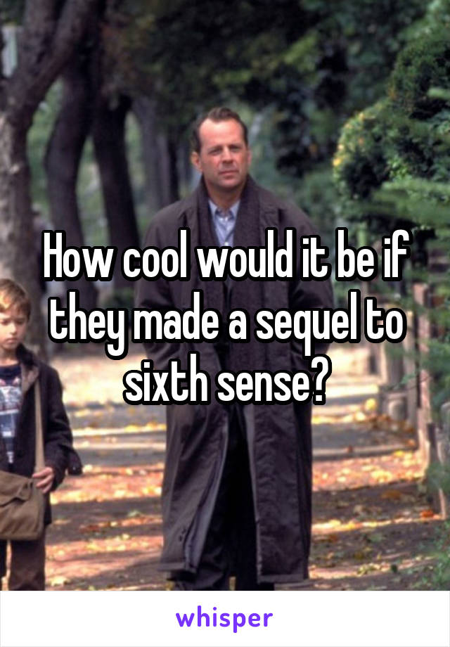 How cool would it be if they made a sequel to sixth sense?