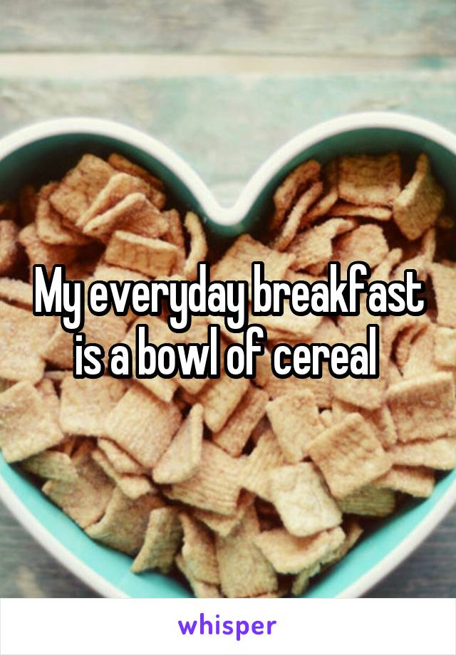 My everyday breakfast is a bowl of cereal