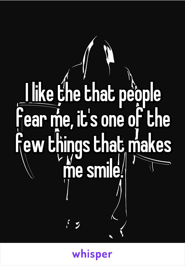 I like the that people fear me, it's one of the few things that makes me smile.