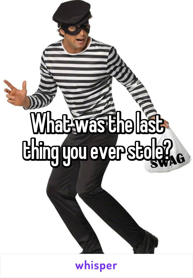 What was the last thing you ever stole?