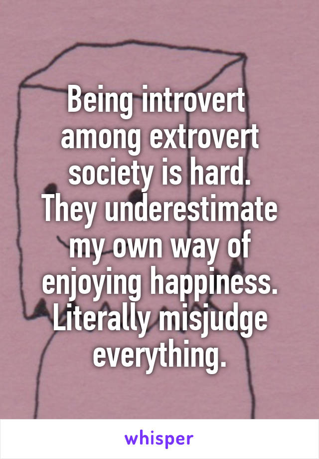 Being introvert  among extrovert society is hard. They underestimate my own way of enjoying happiness. Literally misjudge everything.