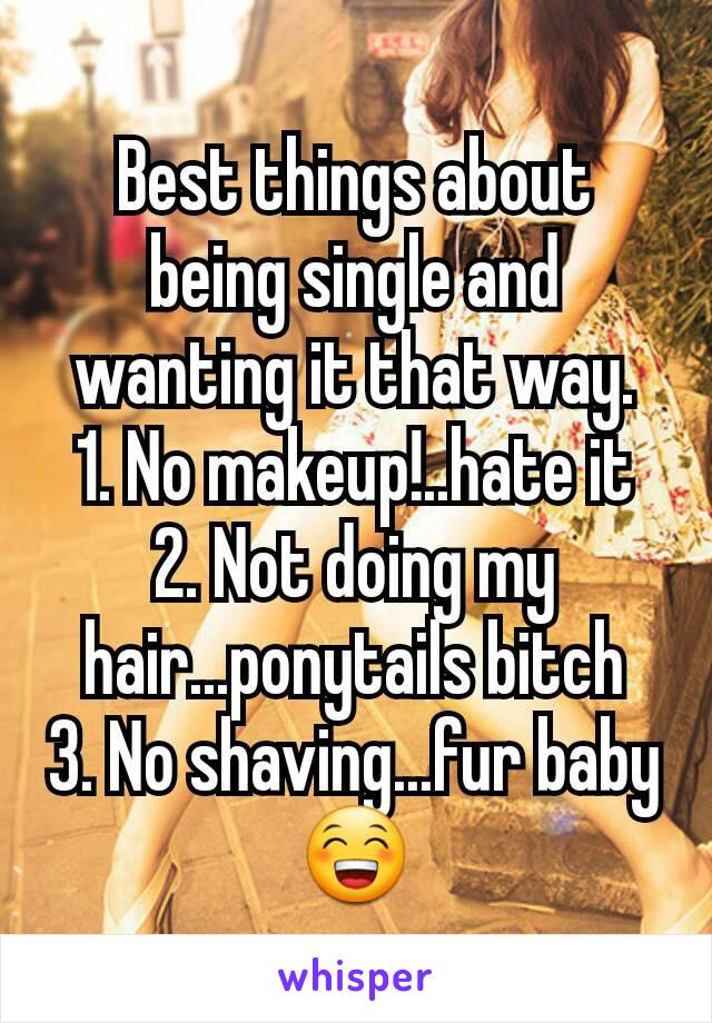 Best things about being single and wanting it that way. 1. No makeup!..hate it 2. Not doing my hair...ponytails bitch 3. No shaving...fur baby 😁