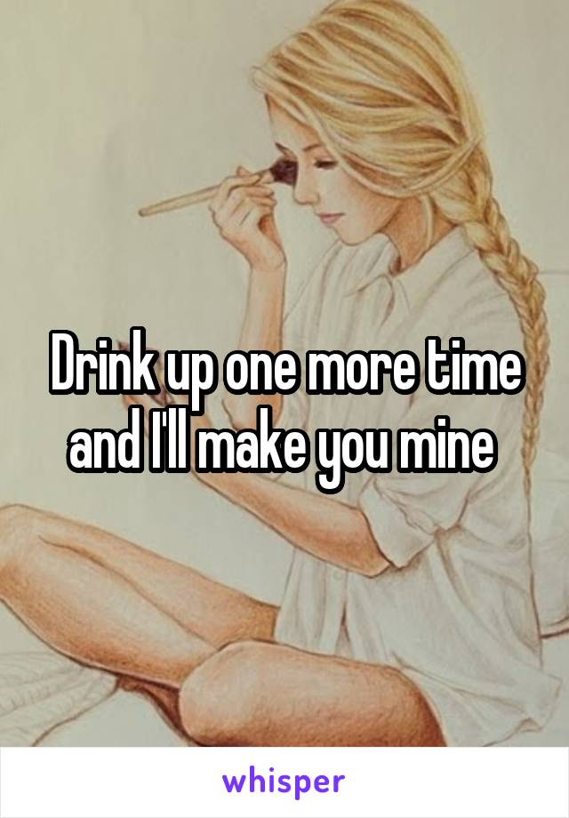 Drink up one more time and I'll make you mine