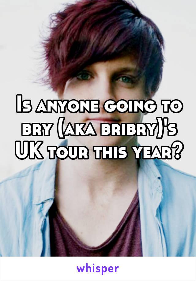 Is anyone going to bry (aka bribry)'s UK tour this year?