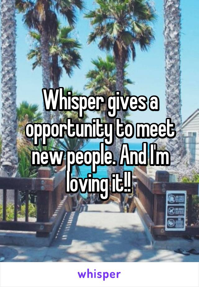 Whisper gives a opportunity to meet new people. And I'm loving it!!
