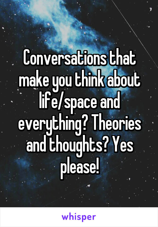 Conversations that make you think about life/space and everything? Theories and thoughts? Yes please!