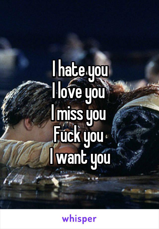 I hate you I love you  I miss you  Fuck you  I want you