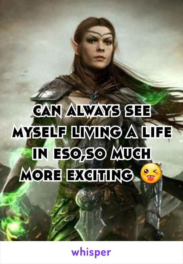 can always see myself living a life in eso,so much more exciting 😜