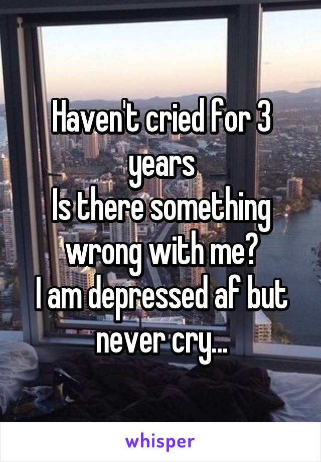 Haven't cried for 3 years Is there something wrong with me? I am depressed af but never cry...