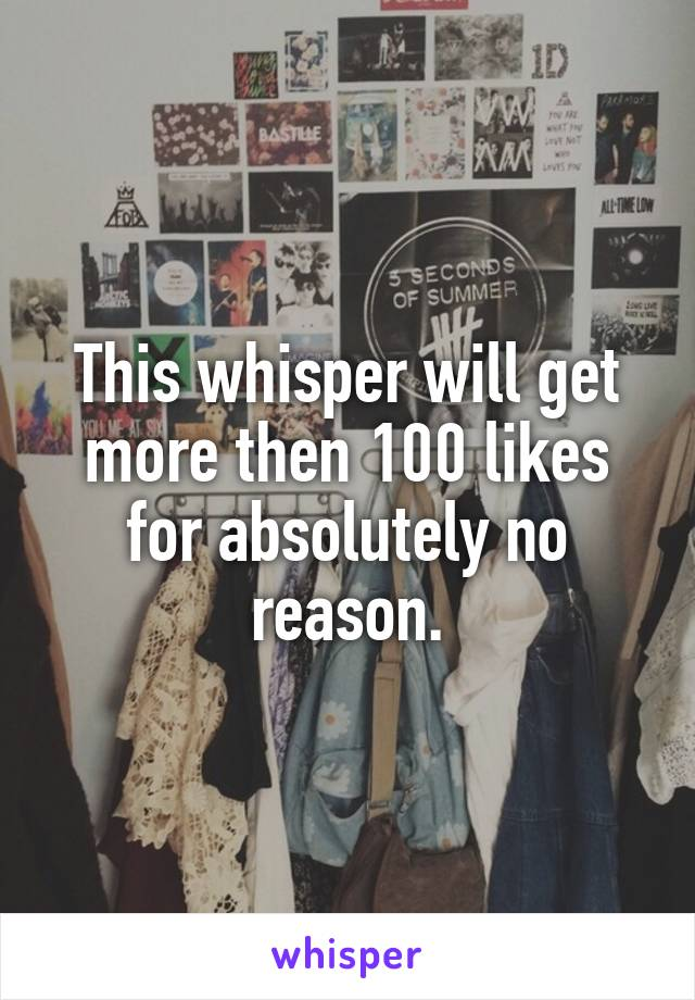 This whisper will get more then 100 likes for absolutely no reason.