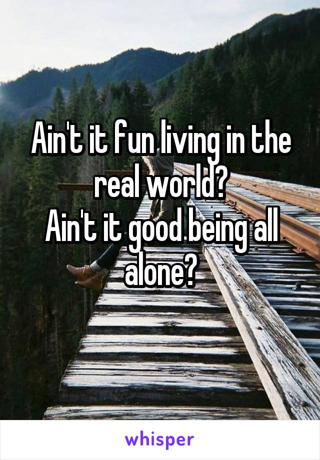 Ain't it fun living in the real world? Ain't it good being all alone?