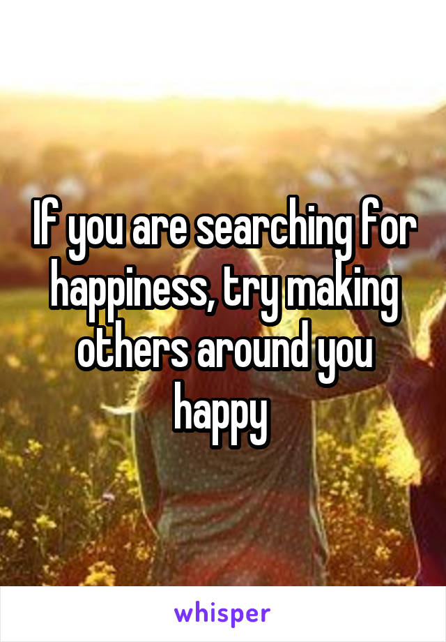 If you are searching for happiness, try making others around you happy