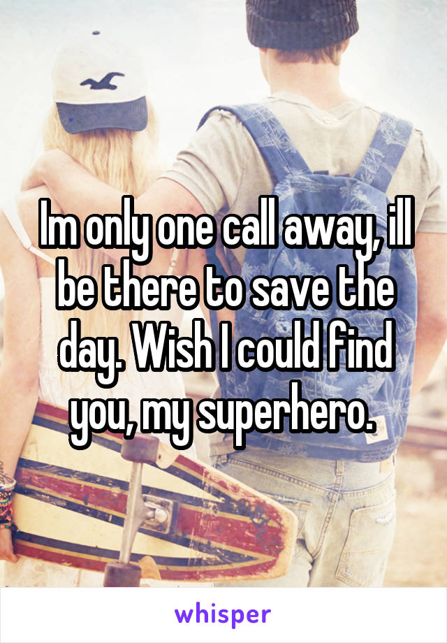 Im only one call away, ill be there to save the day. Wish I could find you, my superhero.
