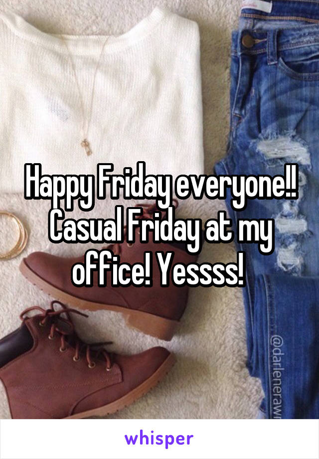 Happy Friday everyone!! Casual Friday at my office! Yessss!