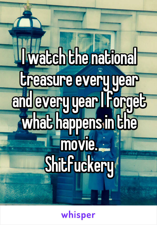 I watch the national treasure every year and every year I forget what happens in the movie. Shitfuckery